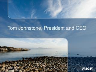 Tom Johnstone, President and CEO