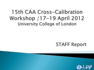 15th CAA Cross-Calibration Workshop /17-19 April 2012 University College  of London