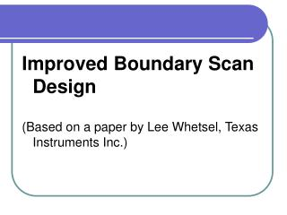 Improved Boundary Scan Design (Based on a paper by Lee Whetsel, Texas Instruments Inc.)
