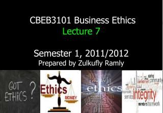 CBEB3101 Business Ethics  Lecture 7 Semester 1, 2011/2012 Prepared by Zulkufly Ramly