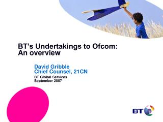 BT's Undertakings to Ofcom: 	An overview David Gribble 		Chief Counsel, 21CN 	BT Global Services