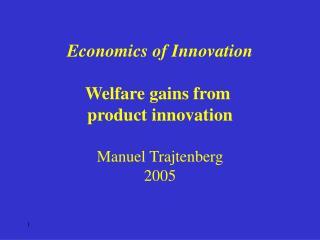 Economics of Innovation Welfare gains from  product innovation Manuel Trajtenberg 2005