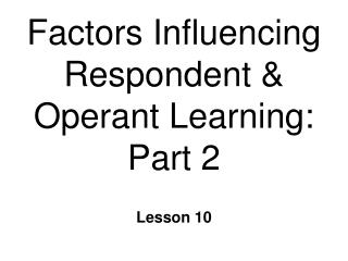 Factors Influencing Respondent & Operant Learning: Part 2