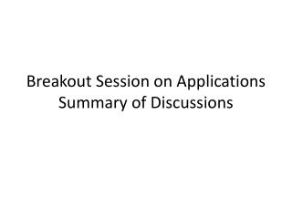 Breakout Session on Applications Summary of Discussions