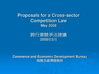 Proposals for a Cross-sector Competition Law May 2008 跨行業競爭法建議 2008 年 5 月