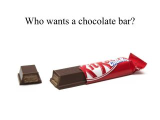 Who wants a chocolate bar?