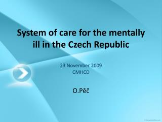 System of care for the mentally ill in the Czech Republic 23 November 2009 CMHCD