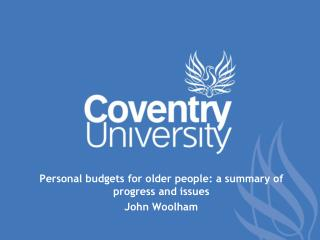 Personal budgets for older people: a summary of progress and issues John Woolham