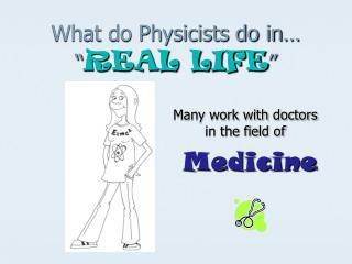 """What do Physicists do in…  """" REAL LIFE """""""