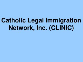 Catholic Legal Immigration  Network, Inc. (CLINIC)