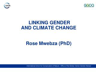 LINKING GENDER  AND CLIMATE CHANGE Rose Mwebza (PhD)