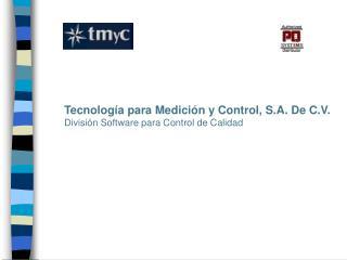 Tecnolog a para Medici n y Control, S.A. De C.V. Divisi n Software para Control de Calidad