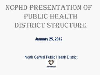 NCPHD Presentation of Public Health District Structure January 25, 2012