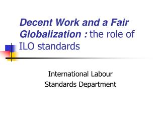 Decent Work and a Fair Globalization :  the  role of ILO standards
