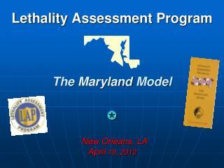 Lethality Assessment Program The  Maryland  Model  New Orleans, LA April  19, 2012