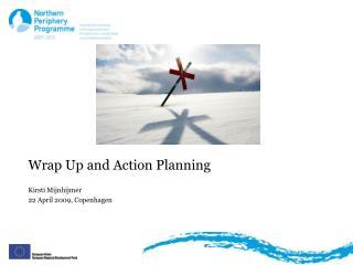Wrap Up and Action Planning Kirsti Mijnhijmer 22 April 2009, Copenhagen