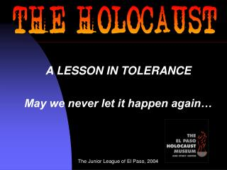 A LESSON IN TOLERANCE May we never let it happen again� The Junior League of El Paso, 2004