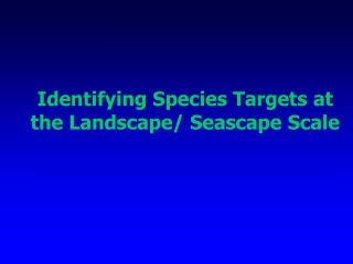 Identifying Species Targets at the Landscape/ Seascape Scale