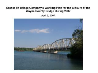 Grosse Ile Bridge Company's Working Plan for the Closure of the  Wayne County Bridge During 2007