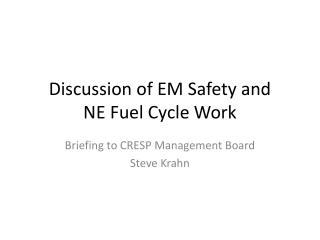 Discussion of EM Safety and  NE Fuel Cycle Work