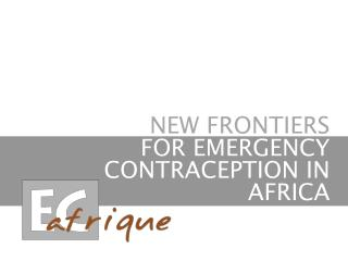 NEW FRONTIERS           FOR EMERGENCY CONTRACEPTION IN AFRICA
