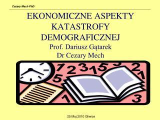 EKONOMICZNE ASPEKTY KATASTROFY DEMOGRAFICZNEJ  Prof. Dariusz Gątarek Dr Cezary Mech