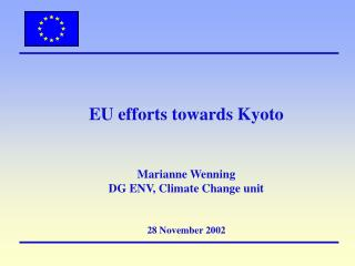 EU efforts towards Kyoto  Marianne Wenning  DG ENV, Climate Change unit 28 November 2002
