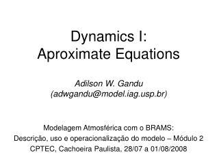 Dynamics I:  Aproximate Equations Adilson W. Gandu (adwgandu@model.iagp.br)