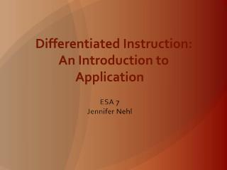 Differentiated Instruction:     An Introduction to Application  ESA 7 Jennifer Nehl