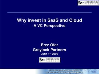 Why invest in SaaS and Cloud A VC Perspective Erez Ofer  Greylock Partners June 1 st  2009