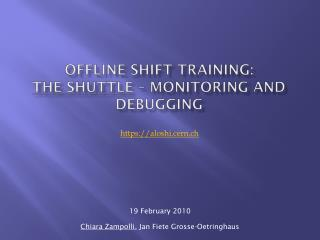 Offline Shift Training:  the shuttle  – monitoring and debugging