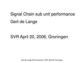 Signal Chain sub unit performance Gert de Lange SVR April 20, 2006, Groningen