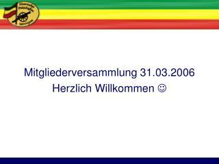 Mitgliederversammlung 31.03.2006 Herzlich Willkommen  