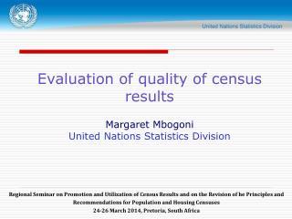 Evaluation of quality of census results Margaret Mbogoni United Nations Statistics Division