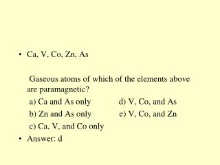 Ca , V, Co, Zn, As      Gaseous atoms of which of the elements above are paramagnetic?