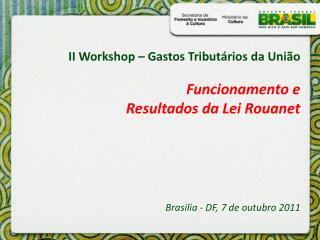II Workshop   Gastos Tribut rios da Uni o  Funcionamento e  Resultados da Lei Rouanet        Brasilia - DF, 7 de outubro