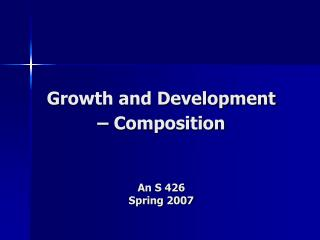 Growth and Development – Composition An S 426  Spring 2007