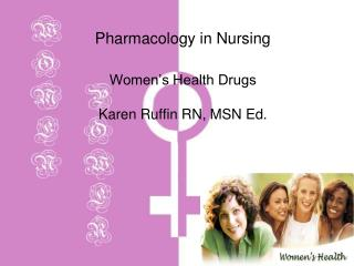 Pharmacology in Nursing Women's Health Drugs Karen Ruffin RN, MSN Ed.