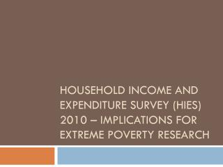 Household Income and Expenditure Survey (HIES) 2010 – Implications for Extreme Poverty Research
