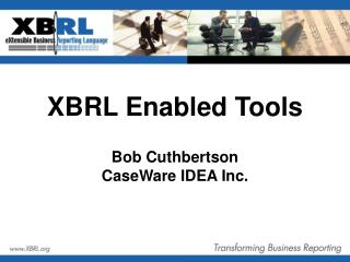 XBRL Enabled Tools Bob Cuthbertson CaseWare IDEA Inc.