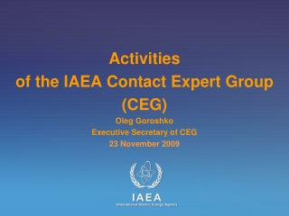 Activities  of the IAEA Contact Expert Group  (CEG) Oleg Goroshko Executive Secretary of CEG