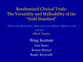 Randomized Clinical Trials:  The Versatility and Malleability of the   Gold Standard