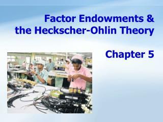 Factor Endowments &  the Heckscher-Ohlin Theory                               Chapter 5