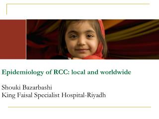 Epidemiology of RCC: local and worldwide Shouki Bazarbashi King Faisal Specialist Hospital-Riyadh