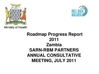 Roadmap Progress Report 2011 Zambia SARN-RBM PARTNERS ANNUAL CONSULTATIVE MEETING, JULY 2011