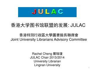 Rachel Cheng  鄭瑞瓊 JULAC Chair 2013/2014 University Librarian  Lingnan University