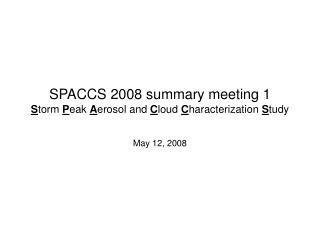 SPACCS 2008 summary meeting 1 S torm  P eak  A erosol and  C loud  C haracterization  S tudy