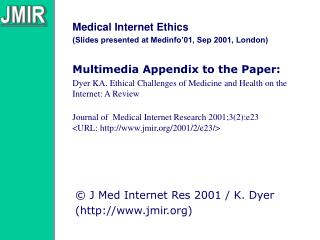 Medical Internet Ethics Slides presented at Medinfo 01, Sep 2001, London  Multimedia Appendix to the Paper:  Dyer KA. Et