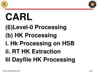 CARL (6)Level-0 Processing (b) HK Processing i. Hk Processing on HSB ii. RT HK Extraction