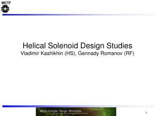 Helical Solenoid Design Studies Vladimir Kashikhin (HS), Gennady Romanov (RF)